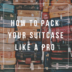 HOW TO PACK YOUR SUITCASE LIKE A PRO   www.AfterOrangeCounty.com